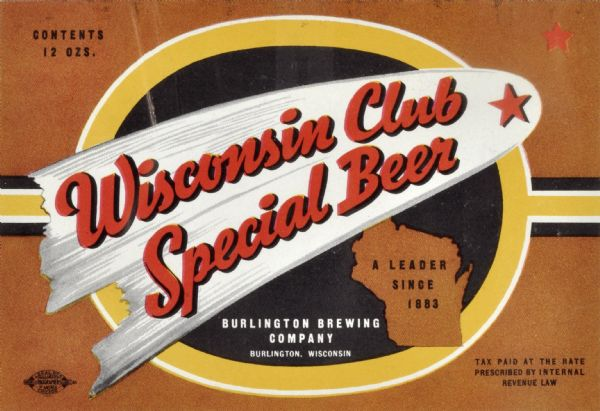 "Label submitted to the state of Wisconsin for trademark registration. ""Wisconsin Club Special Beer, A leader since 1883, Burlington Brewing Company."" The title of the beer appears inside a comet or shooting star. Alongside the title of the beer is an image of the state of Wisconsin."