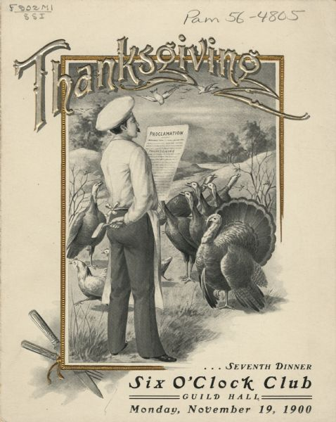 "Front cover of the program for a Six O'Clock Club dinner, with a man in a pastoral setting wearing a chef's hat and an apron, reading a Thanksgiving proclamation to an attentive crowd of several turkeys and two chickens which are running away. He is holding an axe in his other hand, behind his back. The word ""Thanksgiving,"" a partial gilt frame, and a crossed knife and fork are embossed."