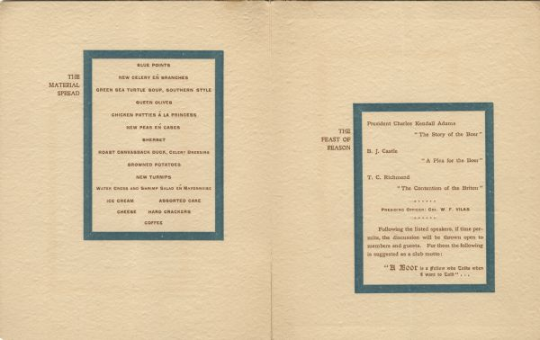 "Interior of the menu for the first dinner of the Six O'Clock Club, with the menu (""The Material Spread"") and the program (""The Feast of Reason"") in teal borders. The Six O'Clock Club was a men's social and dining club, centered on topics of political and civic interest."