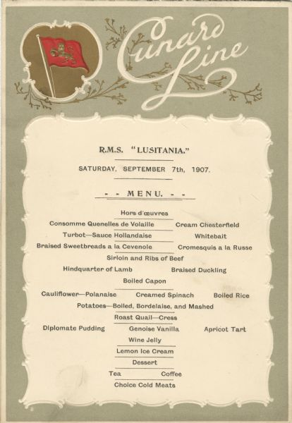 "Dinner menu from the maiden voyage of the R.M.S. <i>Lusitania</i> from Liverpool to New York, with a flag with a lion rampant in a decorative cartouche and ""Cunard Line"". The <i>Lusitania</i> sunk on May 7, 1915, after being torpedoed by a German U-boat."
