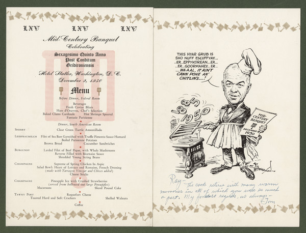 "Gridiron Club menu, mounted on board, with a cartoon by Jim (James Thomas) Berryman of club president Tom Stokes in suit and tie, chef's toque, pleated apron, and gridiron-shaped medallion, standing in front of an old-fashioned stove, using a gridiron to turn the numbers ""1885"" and ""1950"" over the hot plate. The caption reads, ""This hyar grub is sho nuff escuffyay ... er ... eppykorean ... er ... er ... goormahey ... er ... wa-a-al, it ain't cawn pone an' chitlin's ...!"" He holds a card that reads, ""Mid-Century Banquet December 9, 1950"" with the gridiron emblem. Inscribed to ""Ray [Henle]- The cook retires with many warm memories in all of which you were so much a part. My fondest regards, as always - Tom""."
