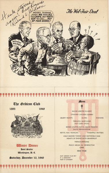 "Gridiron Club menu, mounted on board, with a ""Wel-Fair Deal"" cartoon by Jim (James Thomas) Berryman with President Truman playing cards and saying to a man wearing only a ""Free Enterprise"" barrel, ""Merry Taxmas, John! We have all the chips ... but you've got to call .... Put up your barrel!"" Other players hold hands of cards reading, ""Senate Majority,"" ""Labor Wage Raises,"" and ""Farm Price Supports."" Inscribed, ""Henle starred again! Best Regards Richard L. Wilson."" On another part of the menu, two men in monk's robes tend a steaming kettle with gridirons."