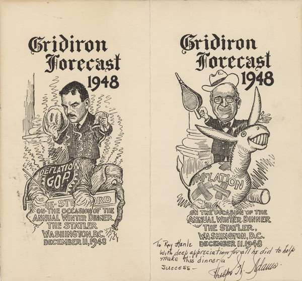 "Two cartoons (by Clifford K. Berryman?) for the winter dinner of the Gridiron Club, each entitled, ""Gridiron Forecast 1948"": one of Thomas Dewey holding a hat and handkerchief and standing over a slumped over elephant that wears a blanket marked, ""Deflation G.O.P.""; the other of Harry Truman holding a fireplace bellows and standing behind a patched blow-up donkey marked, ""Inflation"". Inscribed, ""To Ray Henle with deep appreciation for all he did to help make this dinner a success- Phelps H. Adams."""