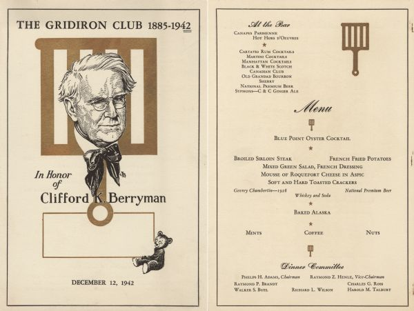 Front and back sides of a two-sided menu for a dinner in honor of cartoonist and member Clifford K. Berryman, with a portrait of Berryman and a gridiron as a backdrop. A teddy bear, a figure Berryman is credited with popularizing after creating a 1902 cartoon with a bear and Teddy Roosevelt, looks up at Berryman. Clifford Berryman created many of the cartoons on Gridiron Club dinner menus, as did his cartoonist son, Jim Berryman (also a club member), who drew the portrait on this menu.