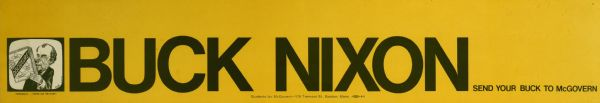 "Bumper sticker with black text on a yellow background that reads: ""Buck Nixon, send your buck to McGovern."" Includes a caricature of Nixon with a caption that reads: ""Personally, ...I never use the stuff."" Nixon is holding up a box that reads: ""Disclosure, Campaign Contributions, Stops Abuse, Builds Public Trust, and Promotes Integrity."""