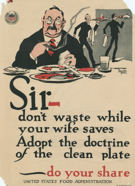 "Poster with an illustration of a man eating at a table in a restaurant and smoking a cigar. Food is still on the plates in front of him. Male waiters in the background are looking back at him in alarm. The text reads: ""Sir — don't waste while your wife saves. Adopt the doctrine of the clean plate — do your share."" At the top left corner of the poster is the round seal of the U.S. Food Administration (shield with flag motif surrounded by wheat stalks)."