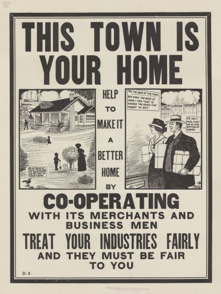 "Poster with two cartoon panels. In the first, silhouetted figures are working in the yard in front of a large house with a public school and a factory with smokestacks in the background. A cartoon blackbird is commenting: ""Be as proud of your town and its industries as you are of your home."" In the second panel, a man and woman carrying packages are looking into the shop window of a dry goods store. On the window is a sign that reads: ""For the good of this town, buy what you need at home — for that is where you earn the money to buy."" The man says: ""It's only fair that we do our buying at home."" Poster text reads: ""THIS TOWN IS YOUR HOME. Help to make it a better home by CO-OPERATING with its merchants and business men. TREAT YOUR INDUSTRIES FAIRLY and they must be fair to you."""