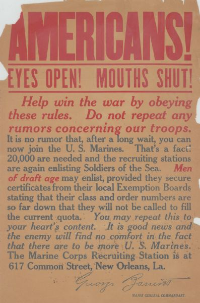 "Recruitment poster for the U.S. Marines. Poster text reads: ""Americans! Eyes Open! Mouths Shut! Help win the war by obeying these rules. Do not repeat any rumors concerning our troops. It is no rumor that, after a long wait, you can now join the U.S. Marines. That's a fact! 20,000 are needed and the recruiting stations are again enlisting Soldiers of the Sea. <i><b>Men of draft age</i></b> may enlist, provided they secure certificates from their local Exemption Boards stating that their class and order numbers are so far down that they will not be called to fill the current quota. <i>You may repeat this to your heart's content. It is good news and the enemy will find no comfort in the fact that there are to be more U. S. Marines.</i> The Marine Corps Recruiting Station is at 617 Common Street, New Orleans, La. George Zarrens, Major General Commandant."""