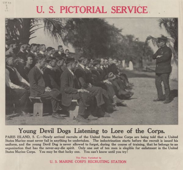 "Poster featuring a photograph of a group of men in suits sitting on benches and looking at a man in a dress uniform, who has his arms crossed. Poster text reads: ""Young Devil Dogs Listening to the Lore of the Corps. Paris Island, S.C. — Newly arrived recruits of the United States Marine Corps are being told that a United States Marine must never fail in anything he undertakes. The indoctrination starts before the recruit is issued his uniform, and the young Devil Dog is never allowed to forget, during the course of training, that he belongs to an organization that has the never-say-die spirit. Only one out of ten men is elegible [sic] for enlistment in the United States Marine Corps. You may be that lucky one. You can't know until you try! This Photo Furnished by U. S. Marine Corps Recruiting Station."""