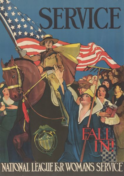 "Poster featuring an illustration of a woman in a National League for Woman's Service uniform with a cape, riding a horse and carrying an American flag. Around her are women dressed for a variety of roles, including a farmer, a nurse, possibly a cook, and possibly a librarian or teacher. The horse is wearing a wrap with the insignia of the National League for Woman's Service. Poster text reads: ""SERVICE. FALL IN! NATIONAL LEAGUE FOR WOMAN'S SERVICE."""