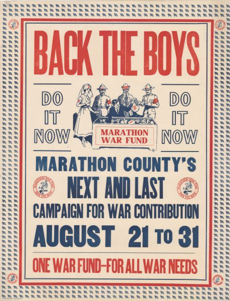 "Poster promoting a war fund drive in Marathon County, bordered by American flags and logos for the ""Marathon County War Fund, Back the Boys,"" featuring an illustration of a runner carrying a sack of money. The main illustration is of a man in a business suit handing sacks of money to a nurse, a man with a hat that reads ""K of C,"" a man with a hat that reads ""Smilage Books,"" and a man with a hat that reads ""YMCA."" The Poster text reads: ""Back The Boys, Do it Now. Marathon County's Next and Last Campaign for War Contributions, August 21 to 31. One War Fund — For All War Needs."""