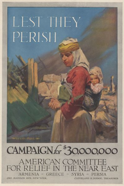 Poster featuring an illustration of a woman with a baby tied to her back, standing amid the ruins of some buildings. Poster text reads: Lest They Perish. Campaign for $30,000,000. American Committee for Relief in the Near East. Armenia - Greece - Syria - Persia. One Madison Ave., New York. Cleveland H. Dodge, Treasurer.