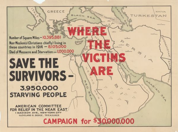 "Poster featuring a map of the near East, with countries demarcated. The poster title is red text reading: ""Where the Victims Are."" The rest of the text reads: ""Number of Square Miles — 10,395,881. Non-Moslems (Christians chiefly) living in these countries in 1914 - 8,105,000. Died of Massacre and Starvation -—1,000,000. Save the Survivors. 3,950,000 Starving People. American Committee for Relief in the Near East. 1 Madison Ave., New York City. Cleveland H. Dodge, Treasurer. Campaign for $30,000,000."""