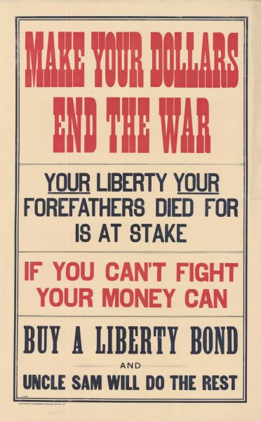 "Poster for the Liberty Loan drive including only text. Poster text reads: ""Make Your Dollars End the War. Your Liberty Your Forefathers Died for is at Stake. If You Can't Fight, Your Money Can. Buy a Liberty Bond and Uncle Sam Will Do the Rest."""