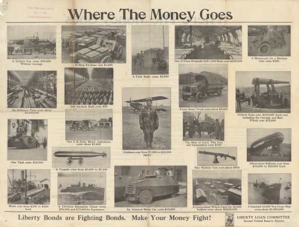 "Front side of a double-sided poster, showing through photographs the resources purchased using Liberty Bonds. Poster text reads: ""Where the Money Goes. A 12-Inch Gun costs $80,000 without carriage. An Ordnance Plant costs about $4,000,000. One Tank costs $25,000. Mines cost from $300 to $400 each. Rolling Kitchens cost $1,000. One Six-Inch Shell costs $50. One U.S. Army Motor Ambulance costs about $1,600. A Torpedo costs from $6,000 to $7,000. A 110-Foot Submarine Chaser costs $50,000 and $25,000 for equipment. A Field Radio costs $2,000. Airplanes cost from $7,000 to $20,000 apiece. An Armored Motor Car costs $10,000. One of these Hospitals with 1,000 Beds costs $500,000. Every Army Truck costs about $5,000. The Mule to Carry This Gun and Ammunition costs $200. One Machine Gun costs about $500. A Cantonment Which Cares for 40,000 Soldiers costs $9,000,000. A Motorcycle for a Machine Gun costs $300. 14-Inch Guns cost $100,000 Each, not including the Carriage and Base, Which cost $15,000. Observation Balloons cost from $18,000 to $25,000 Each. A Standard 10,000-Ton Cargo Ship costs about $1,500,000. Liberty Bonds Are Fighting Bonds. Make Your Money Fight!"""