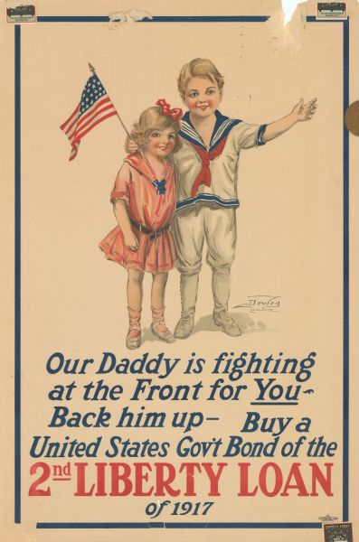 "Poster featuring an image of a boy and girl standing together. The boy is wearing a sailor suit and holding an American flag. Poster text reads: ""Our Daddy is Fighting at the Front for <u>You</u> — Back Him Up — Buy a United States Gov't Bond of the 2nd Liberty Loan of 1917."""