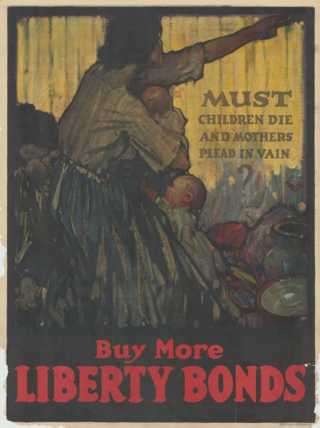 "Poster featuring an illustration of a mother with two young children, reaching out her arm. Poster text reads: ""Must Children Die And Mothers Plead In Vain? Buy More Liberty Bonds."""
