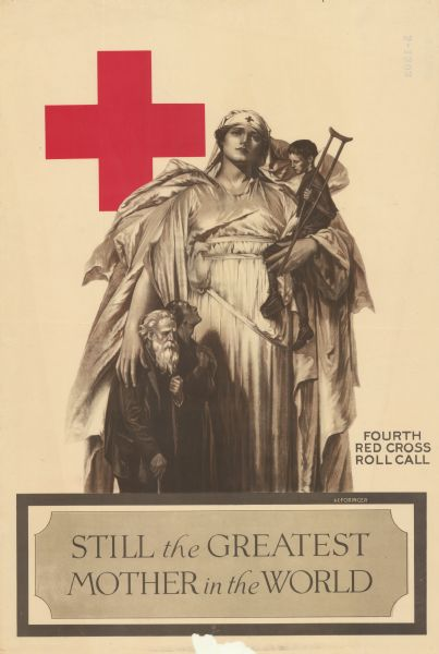 "Poster depicting four people. The woman is monumental, with a billowing dress and a Red Cross hat. She is holding a boy with a crutch in her left arm. Her right arm is around an elderly man with a cane, and a woman. Text reads: ""Still the Greatest Mother in the World. Fourth Red Cross Roll Call."" The Red Cross logo is at the top left."