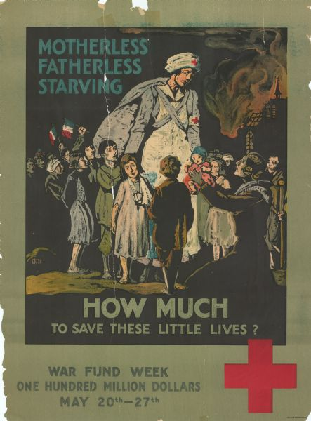 "Poster featuring an illustration of a woman wearing clothing with the Red Cross insignia on it. She is standing in the middle of a crowd of children. Another woman is on her knees holding a child up to the woman.  The poster reads: ""Motherless, Fatherless, Starving. How Much To Save These Little Lives? War Fund Week. One Hundred Million Dollars. May 20th - 27th."" There is a Red Cross insignia at the bottom right side of the poster."