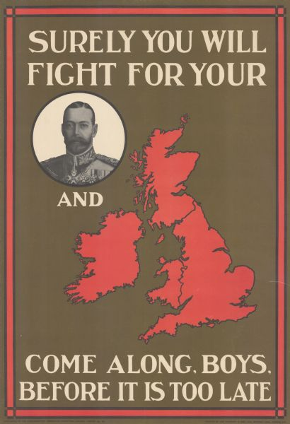 "British poster with a circular framed portrait of the king dressed in a military uniform, and a red map of the United Kingdom. Text reads: ""Surely You Will Fight for Your King and Country. Come Along, Boys, Before it is too Late."""