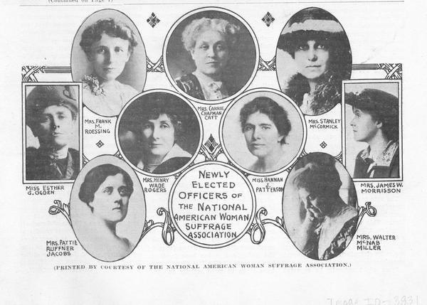 Round and oval-framed portraits of nine newly elected officers of the National American Woman Suffrage Association. The officers are Mrs. Frank M. Roessing, Mrs. Carrie Chapman Catt, Mrs. Stanley McCormick, Miss Esther Ogden, Mrs. Pattie Ruffner Jacobs, Miss Hannah J. Patterson, Mrs. James W. Morrisson, and Mrs. Walter McNab Miller.