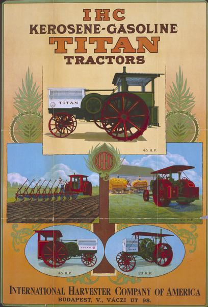 "Advertising poster for International Harvester 20 h.p. and 45 h.p. kerosene-gasoline Titan tractors. Imprinted with ""Budapest, V., Vaczi ut 98."" Includes a color illustration of a tractor."