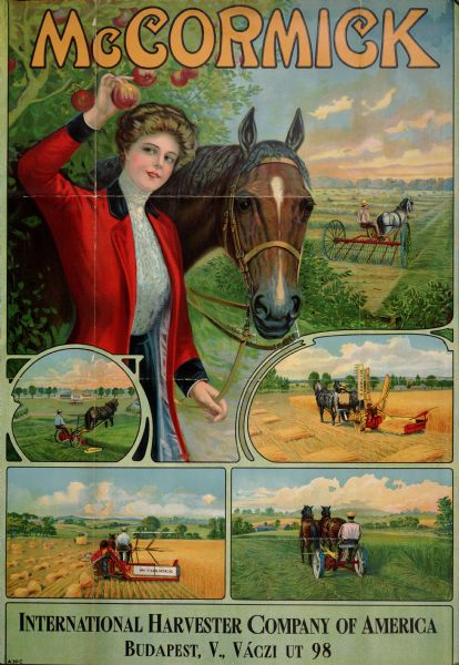 "Advertising poster for McCormick brand farm implements. Features a woman picking an apple with one hand and holding the bridle of a horse in the other. Also includes color inset illustrations of farmers using a horse-drawn hay rake, mower, grain binder and reaper in fields. Imprinted with ""International Harvester Company of America; Budapest, V., Vaczi ut 98""."