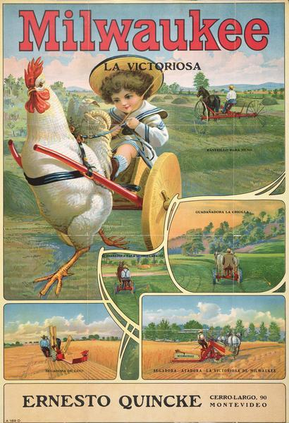 "Advertising poster showing a Milwaukee brand mower, grain binder, hay rake and reaper manufactured by International Harvester Company. Features a color illustration of a child sitting in a two-wheeled cart pulled by a giant chicken. Other inset illustrations depict men using agricultural machinery in fields. Imprinted in Spanish with the dealer name Ernesto Quincke of Montevideo, Argentina. Includes the text: ""Milwaukee La Victoriosa."""