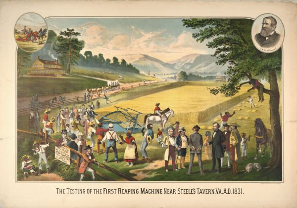 Advertising lithograph depicting the first public demonstration of a mechanical reaper by Cyrus Hall McCormick at Steeles Tavern, Virginia, in 1831. The scene includes racist depictions of African American slaves. Oval insets are at top left and right, the left is of a man using a twine binder with a team of two horses, and the right is a portrait of Cyrus Hall McCormick. Printed for the McCormick Harvesting Machine Company by the Milwaukee Litho. and Engraving Company.