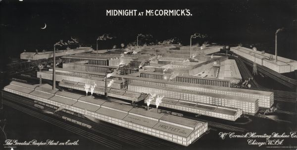 "Advertising poster for the McCormick Harvesting Machine Company showing the McCormick Reaper Works at night. The factory was in operation from 1873-1961. It was located at Blue Island Avenue and Western Avenue in the Chicago subdivision called ""Canalport."" Includes the text ""Midnight at McCormick's."""