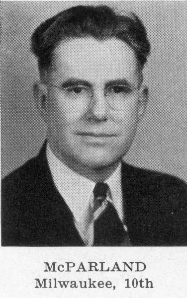 Leland S. McParland, (Dem.), Born Thorp, Dec. 18, 1896; married. Educated Thorp schools; Oshkosh State Coll. 2 years; studied law at Marquette Univ. Practicing attorney since 1927; South Milwaukee teacher 1920- 27. World War I veteran; Navy 1917-18. Chm. Milwaukee County Dem. Organizing Com. 1952-53. Assemblyman 1941-53; Dem. Floor Leader 1945, '47, '49. Elected to Senate 1954; reelected 1958, 1962, 1966; now serving 15th legislative session. Chm. Dem. Joint Caucus 1953-69. Committee assignments: 1969-Judiciary (also 1955-1967) and jt. interim Com.; Com. for Review of Admin. Rules (also 1967), chm. 1965); Legislative Council (secy., also 1967 and 1963, vice-chm. 1965 and 1959) and its Exec. and Finance Corns.; 1967-Senate Select Com. on Univ. of Wis.; 1965-Legis. Programs Study Com. (chm.); 1963-Remedial Legislation Com. Mailing address: 4757 S. Packard Ave., Cudahy 53321. 7th Senatorial District: Assembly Districts Milwaukee 17th, 19th, 24th. (Blue Book 1970)