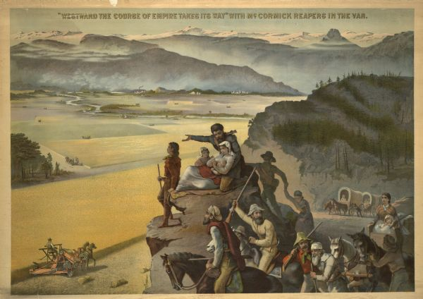 "Advertising poster showing color illustration of pioneers on a bluff overlooking a McCormick binder harvesting grain in the valley below. The poster bears the text ""'Westward the course of empire takes its way' with McCormick in the van."" The poster was based on a fresco painting by Emmanuel Leutze in the House Wing of the Federal Capitol. Printed by Shober & Carqueville Lithog. Co., Chicago, Illinois."