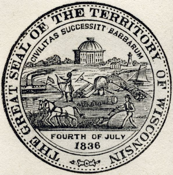 "Territorial seal of Wisconsin. There is a farmer in the foreground plowing behind horses, a Native American apparently heading west, a river steamboat and a lake schooner. The first Madison capitol building is in the background and there is a lighthouse at the upper right. The seal also bears the phrase: ""Civilitas Successitt Barbarum"" and the date Fourth of July, 1836."