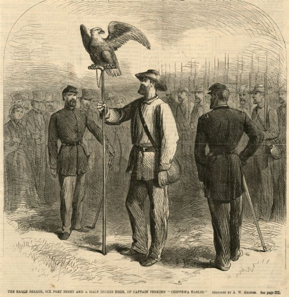 "Engraving of Old Abe, mascot of the 8th Wisconsin Civil War Voluntary Infantry, displayed for a crowd. The eagle bearer holds Old Abe's staff perch while two other uniformed soldiers stand nearby. In the background is an indistinct crowd of soldiers with bayonets pointing skyward, and well-dressed onlookers watching the spectacle.<p>Text at bottom reads ""The Eagle Bearer, six feet eight and a half inches high, of Captain Perkins' ""Chippewa Eagles."" Sketched by A.W. Grippen."""