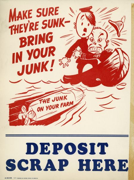 "Poster for International Harvester dealerships promoting the collection of scrap metal for use in war production. Features caricatures of Adolf Hitler and Hideki Tojo in a boat that is about to be hit by a torpedo. The torpedo bears the text: ""The junk on your farm."" The poster also includes the text: ""Make sure they're sunk - bring in your junk,"" and ""Deposit scrap here."""