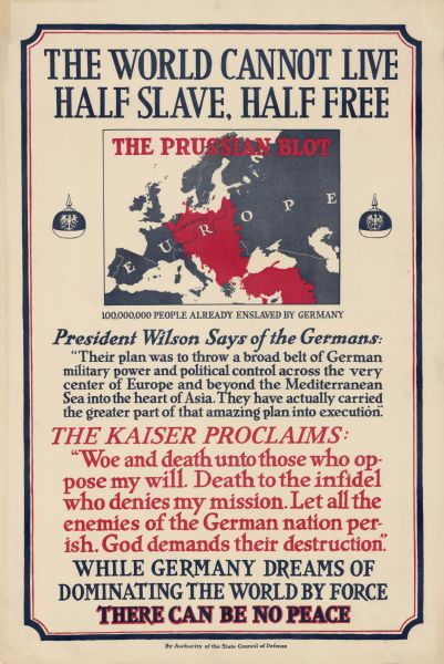 "Propaganda poster encouraging American involvement in World War I by depicting the Prussian army as enslaving Europe. Includes a map of Europe with the land occupied by Germany in red, with the words: ""The Prussian Blot. 100,000,000 People Already Enslaved by Germany."" At the bottom it reads: ""While Germany Dreams of Dominating the World By Force, There Can Be No Peace."""