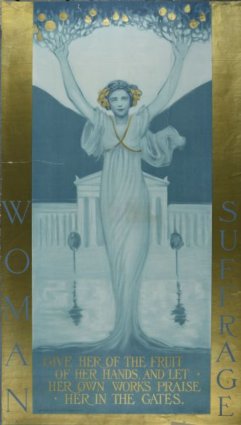 "Poster for women's suffrage, title on sides reads: ""Woman Suffrage."" Text below reads: ""Give her of the fruit of her hands, and let her own works praise her in the gates."""